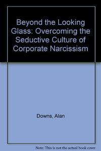 Beyond the Looking Glass: Overcoming the Seductive Culture of Corporate Narcissism