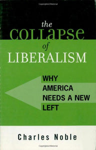 The Collapse of Liberalism: Why America Needs a New Left (Polemics)