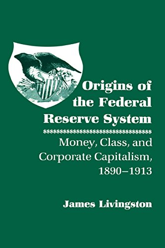 Origins of the Federal Reserve System: Money, Class, and Corporate Capitalism, 18901913