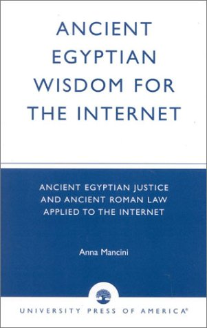 Ancient Egyptian Wisdom for the Internet: Ancient Egyptian Justice and Ancient Roman Law Applied to the Internet