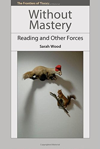 Without Mastery: Reading and Other Forces (The Frontiers of Theory EUP)