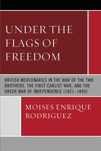 Under the Flags of Freedom: British Mercenaries in the War of the Two Brothers, the First Carlist War, and the Greek War of Independence (1821-1840)