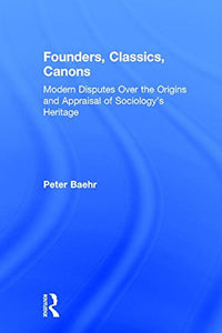 Founders, Classics, Canons: Modern Disputes Over the Origins and Appraisal of the Social Sciences