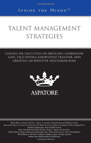 Talent Management Strategies: Leading Hr Executives On Bridging Generation Gaps, Facilitating Knowledge Transfer, And Creating An Effective Succession Plan (Inside The Minds)