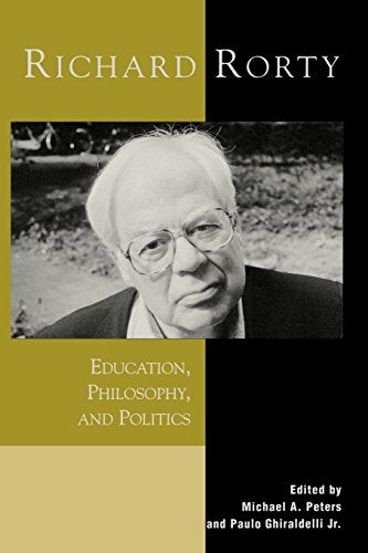 Richard Rorty: Education, Philosophy, and Politics (Critical Media Studies: Institutions, Politics, and Culture)