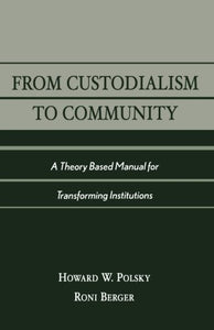 From Custodialism to Community: A Theory Based Manual for Transforming Institutions