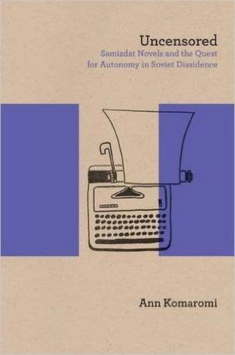 Uncensored: Samizdat Novels and the Quest for Autonomy in Soviet Dissidence (Northwestern University Press Studies in Russian Literature and Theory)