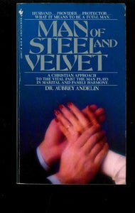 Man of Steel and Velvet: A Christian Approach to the Vital Part the Man Plays in Marital and Family Harmony