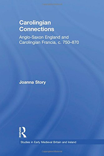 Carolingian Connections: Anglo-Saxon England and Carolingian Francia, c. 750870 (Studies in Early Medieval Britain and Ireland)