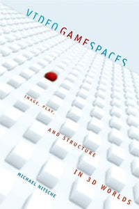 Video Game Spaces: Image, Play, and Structure in 3D Worlds (MIT Press)