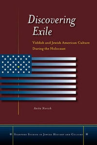 Discovering Exile: Yiddish and Jewish American Culture During the Holocaust (Stanford Studies in Jewish History and C)
