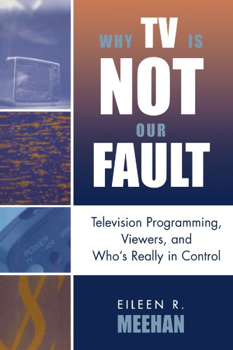 Why TV Is Not Our Fault: Television Programming, Viewers, and Who's Really in Control (Critical Media Studies: Institutions, Politics, and Culture)
