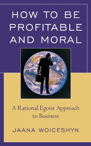 How to be Profitable and Moral: A Rational Egoist Approach to Business