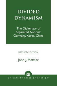 Divided Dynamism: The Diplomacy of Separated Nations: Germany, Korea, and China