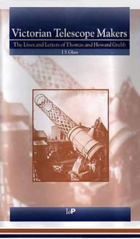 Victorian Telescope Makers: The Lives & Letters of Thomas & Howard Grubb