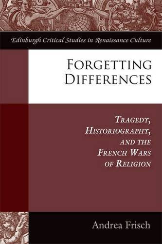 Forgetting Differences: Tragedy, Historiography, and the French Wars of Religion (Edinburgh Critical Studies in Renaissance Culture EUP)