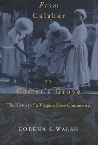 From Calabar to Carter's Grove: The History of a Virginia Slave Community (Colonial Williamsburg Studies in Chesapeake History and Culture)