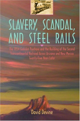 Slavery, Scandal, And Steel Rails: The 1854 Gadsden Purchase And The Building Of The Second Transcontinental Railroad Across Arizona And New Mexico Twenty-Five Years Later