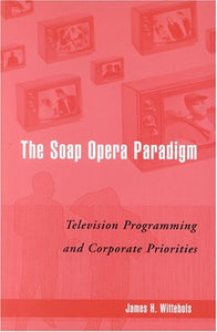 The Soap Opera Paradigm: Television Programming and Corporate Priorities