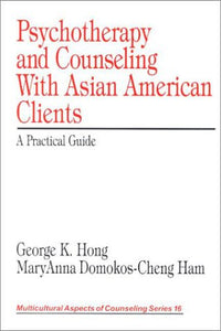 Psychotherapy and Counseling With Asian American Clients: A Practical Guide (Multicultural Aspects of Counseling And Psychotherapy)