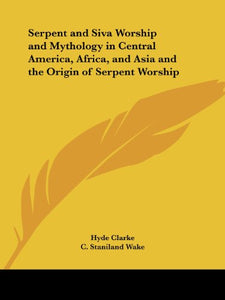 Serpent and Siva Worship and Mythology in Central America, Africa, and Asia and the Origin of Serpent Worship
