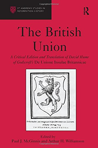 The British Union: A Critical Edition and Translation of David Hume of Godscroft's De Unione Insulae Britannicae (St Andrews Studies in Reformation History)