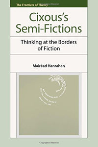 Hlne Cixous's Semi-Fictions: Cixous's Semi-Fictions: Thinking at the Borders of Fiction (The Frontiers of Theory)