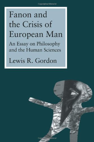 Fanon And The Crisis Of European Man: An Essay On Philosophy And The Human Sciences
