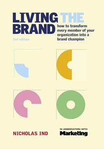 Living the Brand: How to Transform Every Member of Your Organization into a Brand Champion