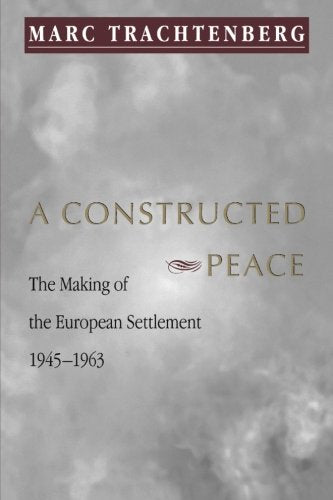 A Constructed Peace: The Making Of The European Settlement 1945-1963