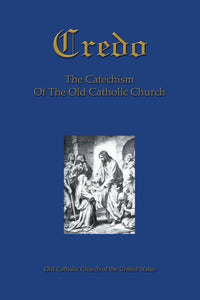 Credo: The Catechism Of The Old Catholic Church