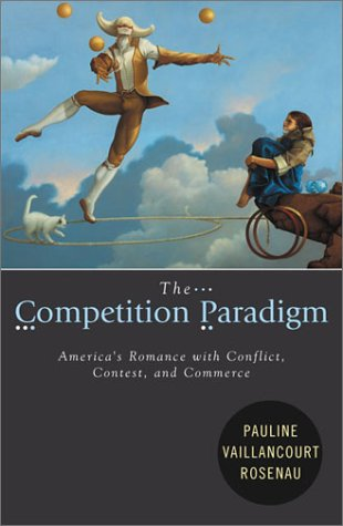 The Competition Paradigm: America's Romance with Conflict, Contest, and Commerce