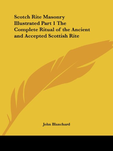 Scotch Rite Masonry Illustrated Part 1 The Complete Ritual of the Ancient and Accepted Scottish Rite