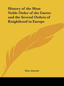 History of the Most Noble Order of the Garter and the Several Orders of Knighthood in Europe