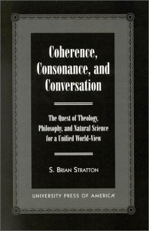 Coherence, Consonance, and Conversation: The Quest of Theology, Philosophy, and Natural Science for a Unified World-View