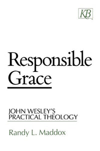 Responsible Grace: John Wesley'S Practical Theology (Kingswood Series)