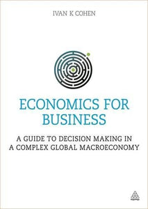 Economics for Business: A Guide to Decision Making in a Complex Global Macroeconomy