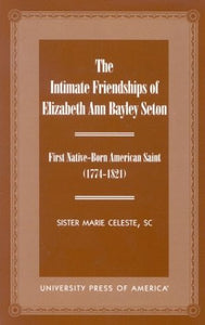 The Intimate Friendships of Elizabeth Ann Bayley Seton: First Native Born American Saint