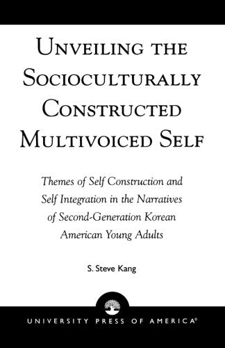 Unveiling the Socioculturally Constructed Multivoiced Self: Themes of Self Construction and Self Integration in the Narratives of Second-Generation Korean American Young Adults