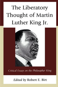 The Liberatory Thought of Martin Luther King Jr.: Critical Essays on the Philosopher King