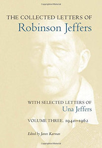 The Collected Letters of Robinson Jeffers, with Selected Letters of Una Jeffers: Volume Three, 1940-1962