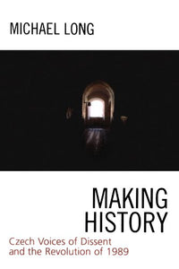 Making History: Czech Voices of Dissent and the Revolution of 1989