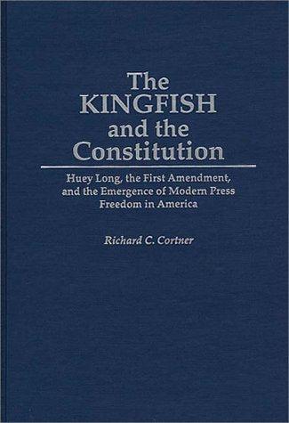 The Kingfish and the Constitution: Huey Long, the First Amendment, and the Emergence of Modern Press Freedom in America (Contributions in Political Science)