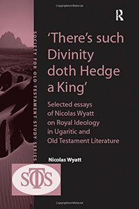 'There's such Divinity doth Hedge a King': Selected Essays of Nicolas Wyatt on Royal Ideology in Ugaritic and Old Testament Literature (Society for Old Testament Study)