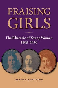Praising Girls: The Rhetoric of Young Women, 1895-1930 (Studies in Rhetorics and Feminisms)