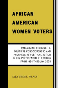 African American Women Voters: Racializing Religiosity, Political Consciousness and Progressive Political Action in U.S. Presidential Elections from 1964 through 2008