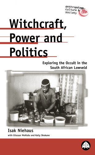 Witchcraft, Power and Politics: Exploring the Occult in the South African Lowveld (Anthropology, Culture and Society)