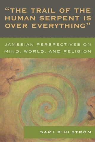 'The Trail of the Human Serpent Is over Everything': Jamesian Perspectives on Mind, World, and Religion