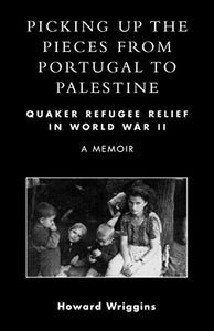 Picking Up the Pieces from Portugal to Palestine: Quaker Refugee Relief in World War II