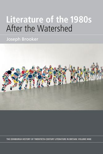 Literature of the 1980s: After the Watershed: Volume 9 (The Edinburgh History of the Twentieth-Century Literature in Britain)